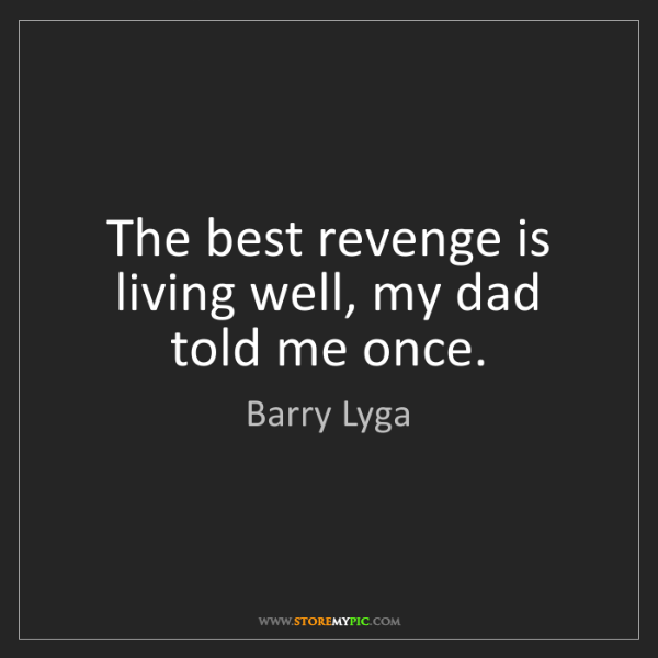 Barry Lyga: The best revenge is living well, my dad told me once.