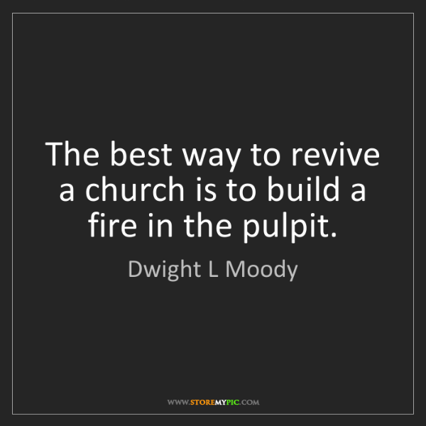 Dwight L Moody: The best way to revive a church is to build a fire in...
