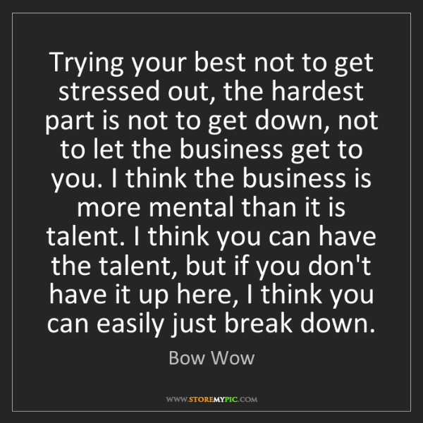 Bow Wow: Trying your best not to get stressed out, the hardest...