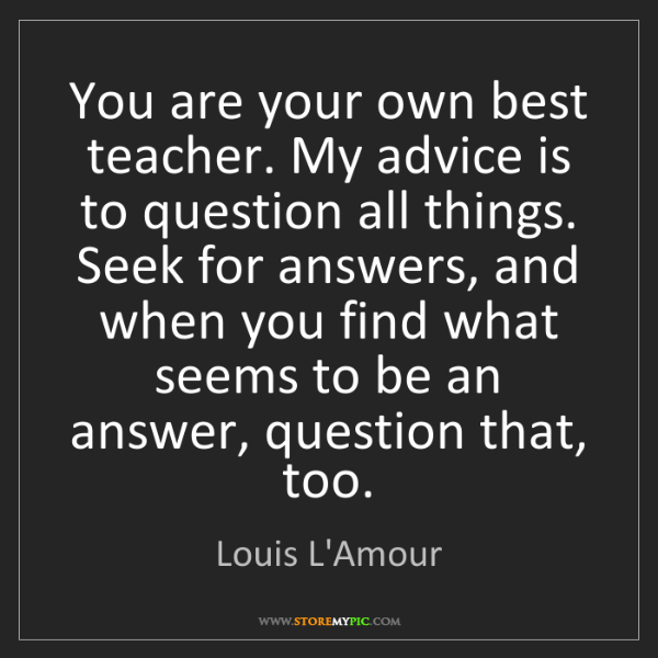 Louis L'Amour: You are your own best teacher. My advice is to question...