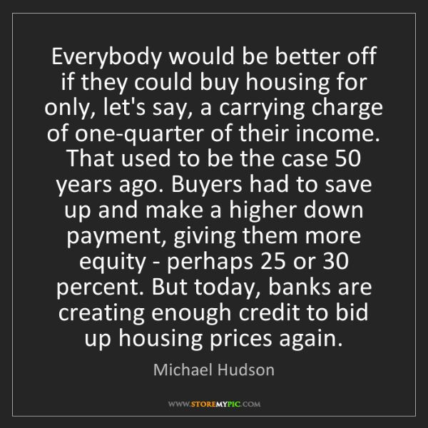 Michael Hudson: Everybody would be better off if they could buy housing...