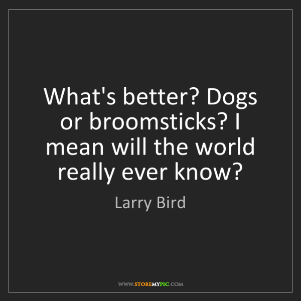 Larry Bird: What's better? Dogs or broomsticks? I mean will the world...