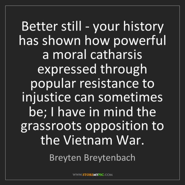 Breyten Breytenbach: Better still - your history has shown how powerful a...