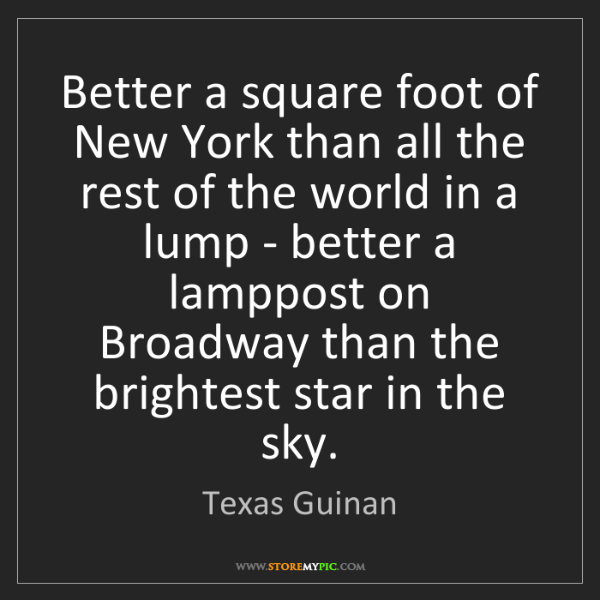 Texas Guinan: Better a square foot of New York than all the rest of...