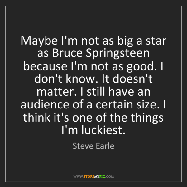 Steve Earle: Maybe I'm not as big a star as Bruce Springsteen because...