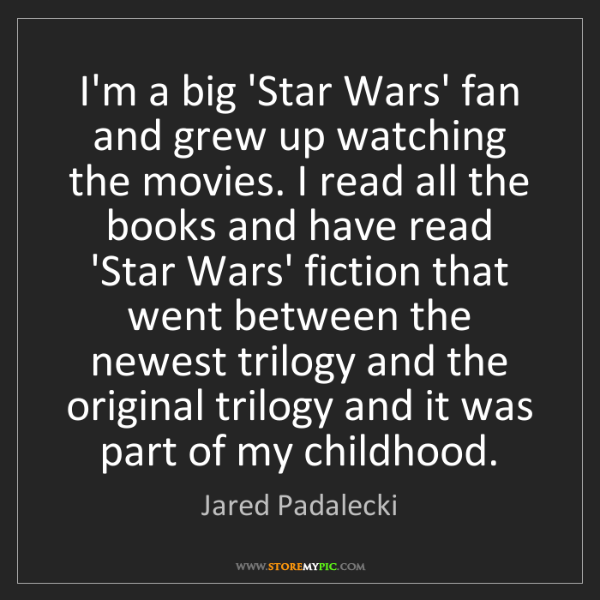 Jared Padalecki: I'm a big 'Star Wars' fan and grew up watching the movies....