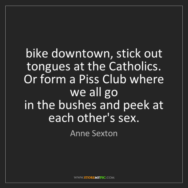 Anne Sexton: bike downtown, stick out tongues at the Catholics.  Or...