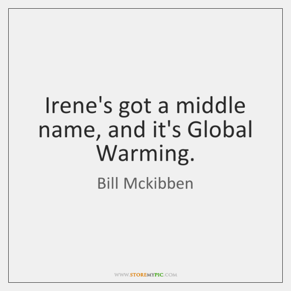 Irene's got a middle name, and it's Global Warming.
