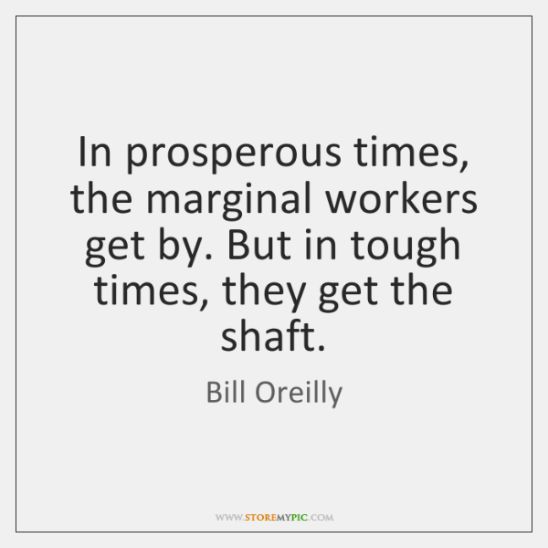 In prosperous times, the marginal workers get by. But in tough times, ...