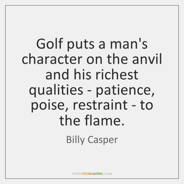 Golf puts a man's character on the anvil and his richest qualities ...