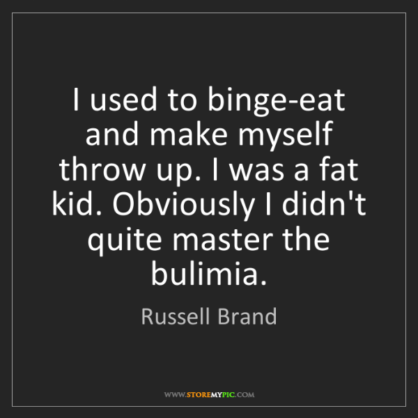 Russell Brand: I used to binge-eat and make myself throw up. I was a...