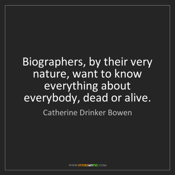 Catherine Drinker Bowen: Biographers, by their very nature, want to know everything...