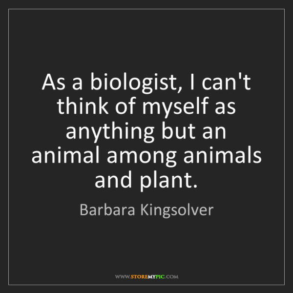 Barbara Kingsolver: As a biologist, I can't think of myself as anything but...