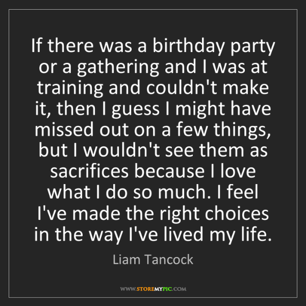 Liam Tancock: If there was a birthday party or a gathering and I was...