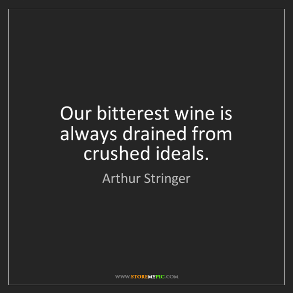 Arthur Stringer: Our bitterest wine is always drained from crushed ideals.