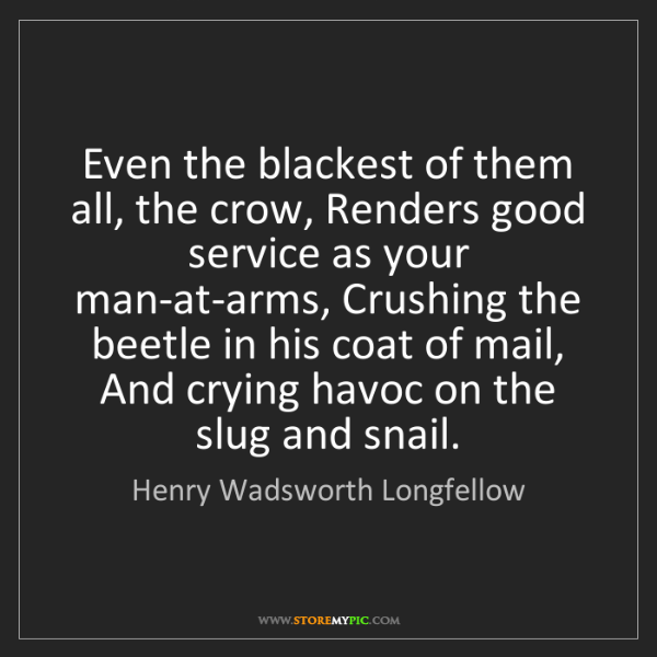 Henry Wadsworth Longfellow: Even the blackest of them all, the crow, Renders good...