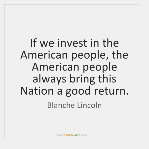 If we invest in the American people, the American people always bring ...