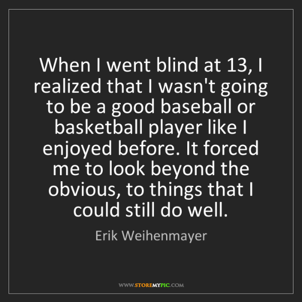 Erik Weihenmayer: When I went blind at 13, I realized that I wasn't going...
