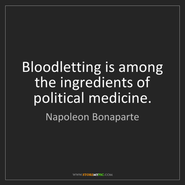 Napoleon Bonaparte: Bloodletting is among the ingredients of political medicine.