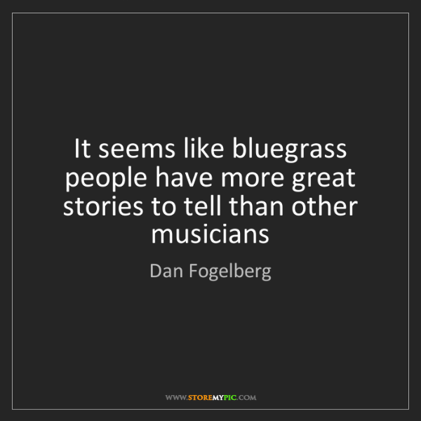 Dan Fogelberg: It seems like bluegrass people have more great stories...