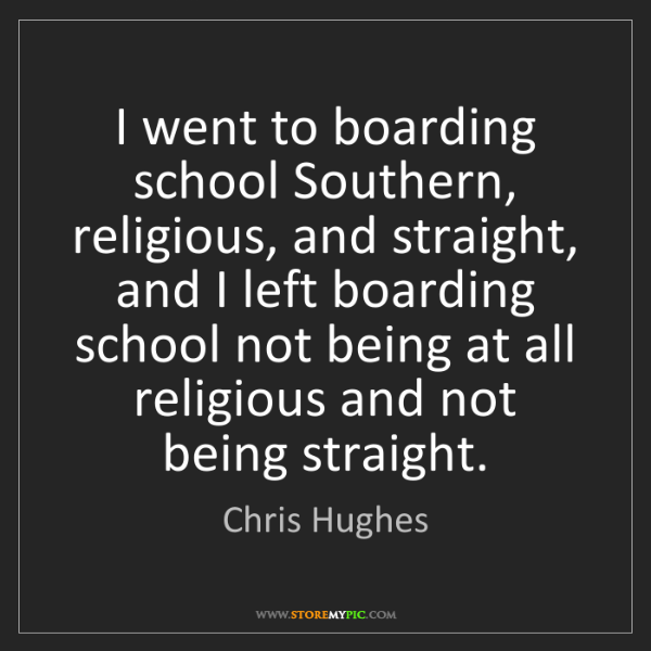 Chris Hughes: I went to boarding school Southern, religious, and straight,...