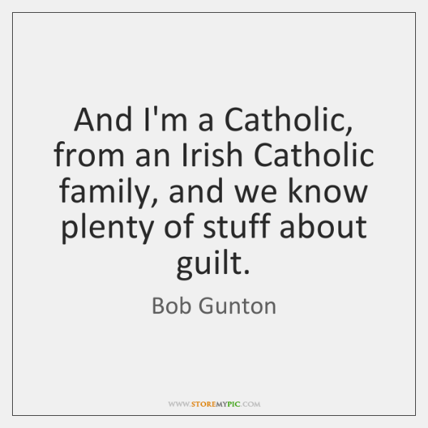 And I'm a Catholic, from an Irish Catholic family, and we know ...