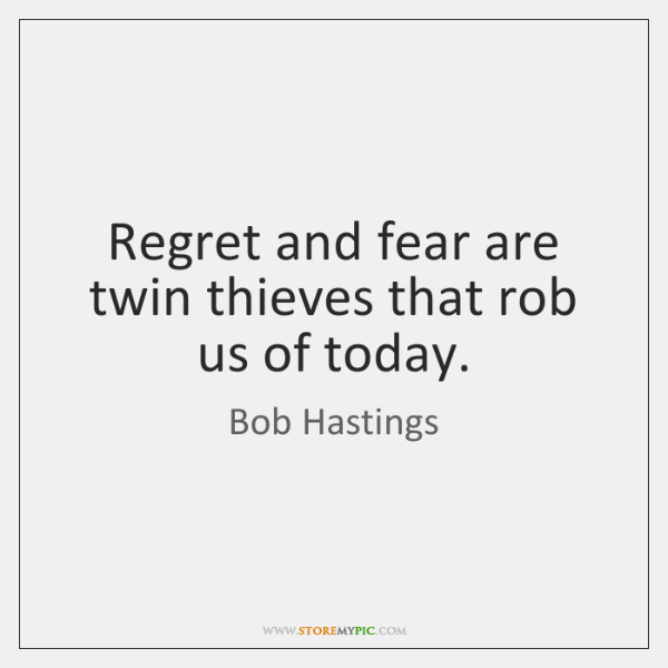 Regret and fear are twin thieves that rob us of today.