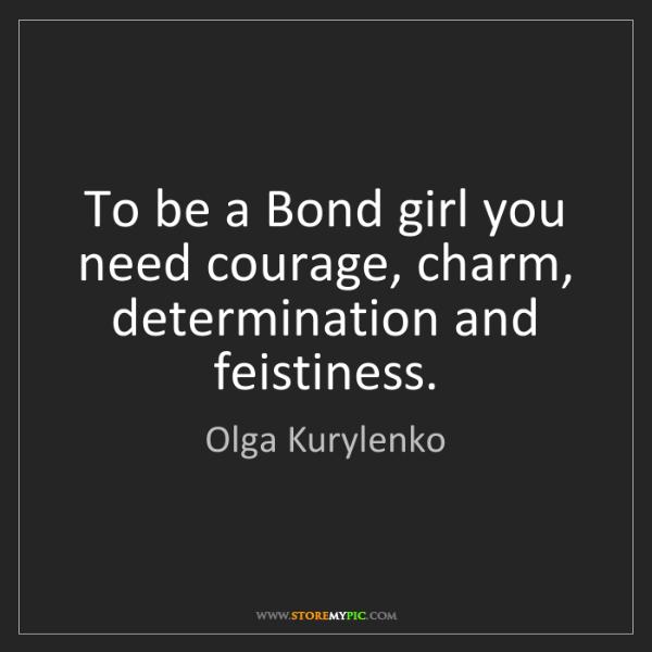 Olga Kurylenko: To be a Bond girl you need courage, charm, determination...