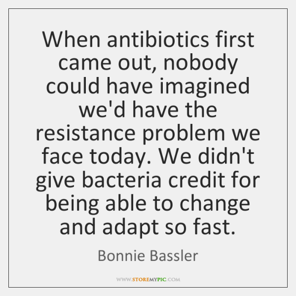 When antibiotics first came out, nobody could have imagined we'd have the ...