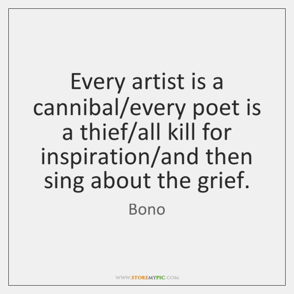 Every artist is a cannibal/every poet is a thief/all kill ...