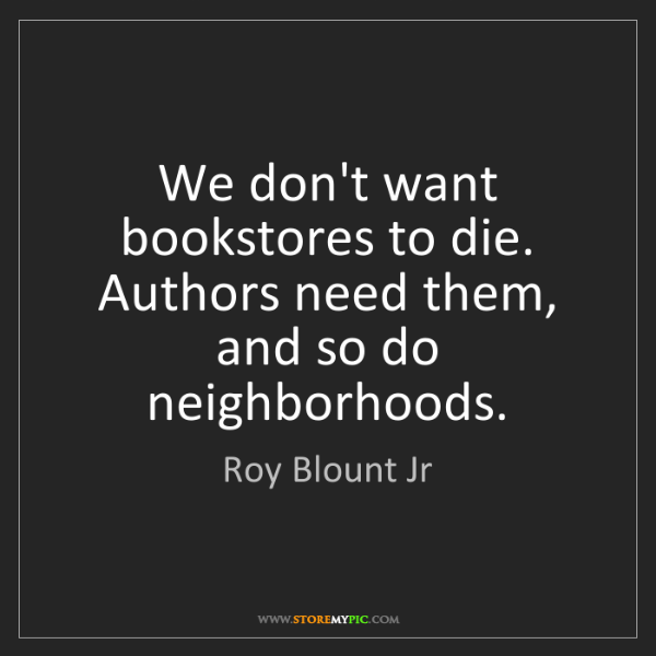 Roy Blount Jr: We don't want bookstores to die. Authors need them, and...