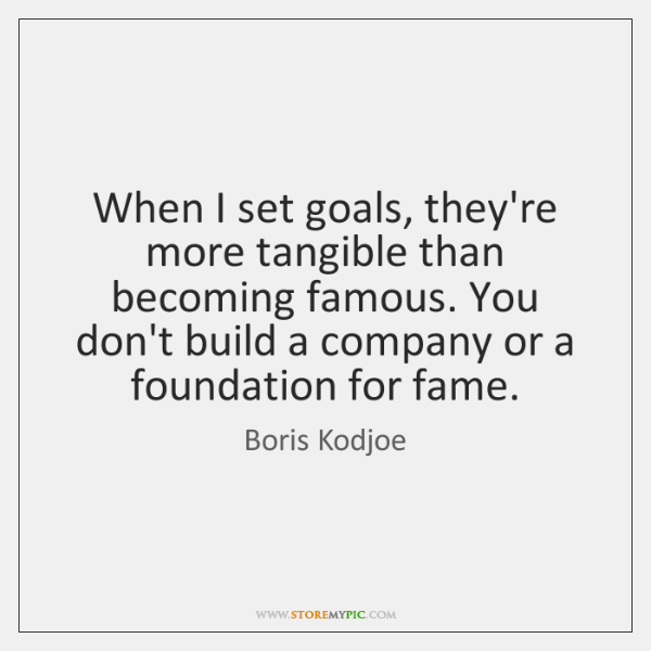 When I set goals, they're more tangible than becoming famous. You don't ...