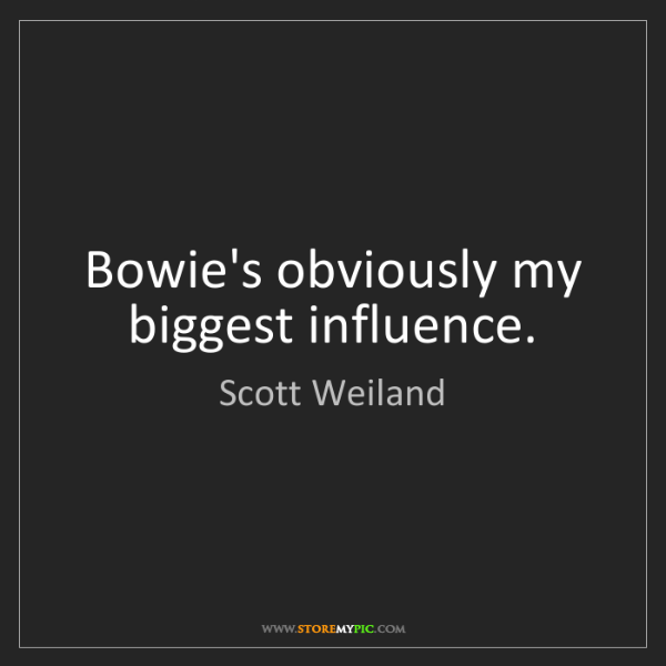 Scott Weiland: Bowie's obviously my biggest influence.