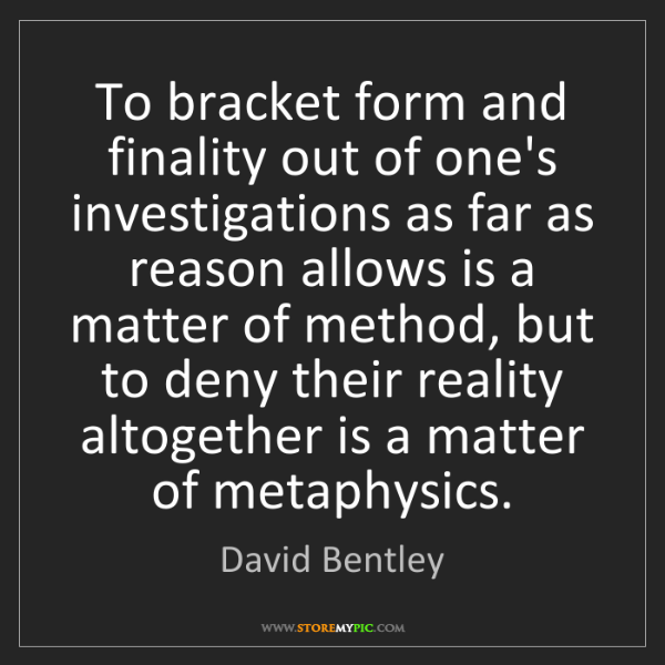 David Bentley: To bracket form and finality out of one's investigations...