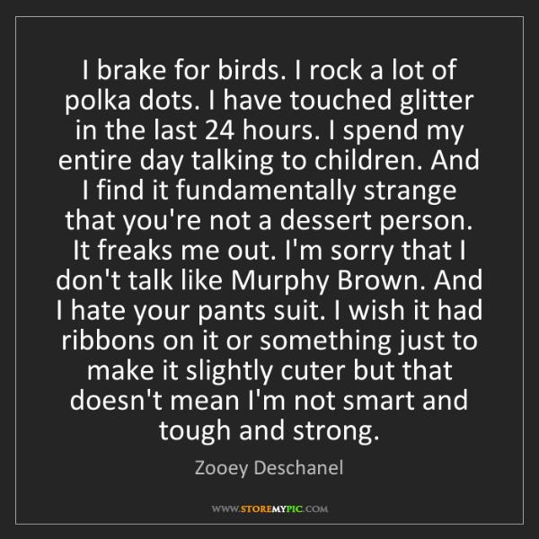 Zooey Deschanel: I brake for birds. I rock a lot of polka dots. I have...