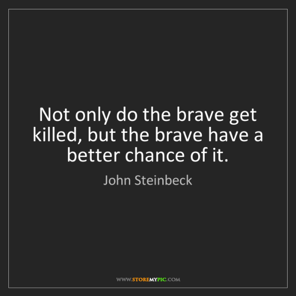 John Steinbeck: Not only do the brave get killed, but the brave have...