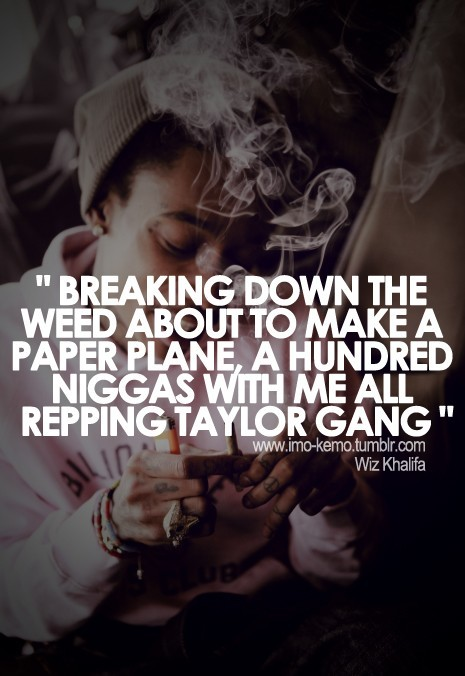 Breaking down the weed about to make a paper plane a hundred niggas with me all repping taylor gang