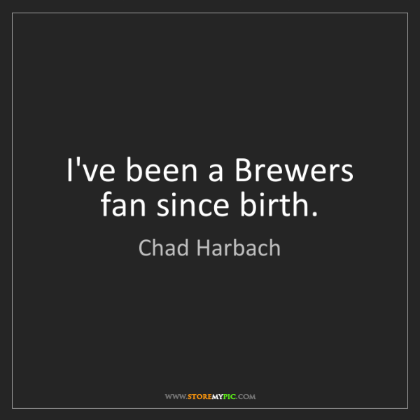 Chad Harbach: I've been a Brewers fan since birth.