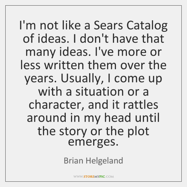 I'm not like a Sears Catalog of ideas. I don't have that ...