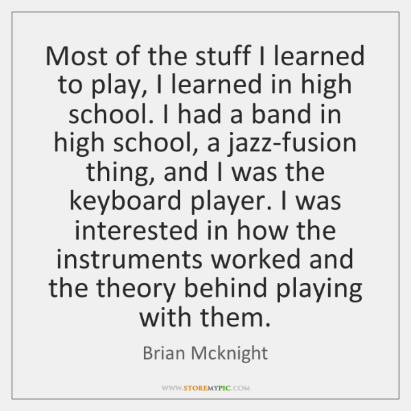 Most of the stuff I learned to play, I learned in high ...