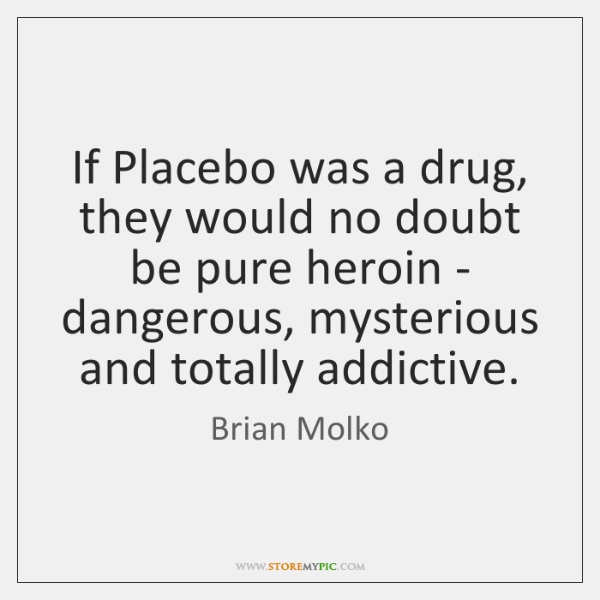 If Placebo was a drug, they would no doubt be pure heroin ...