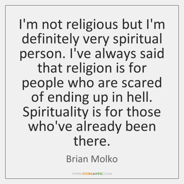 I'm not religious but I'm definitely very spiritual person. I've always said ...