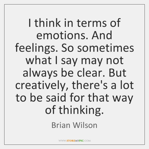 I think in terms of emotions. And feelings. So sometimes what I ...