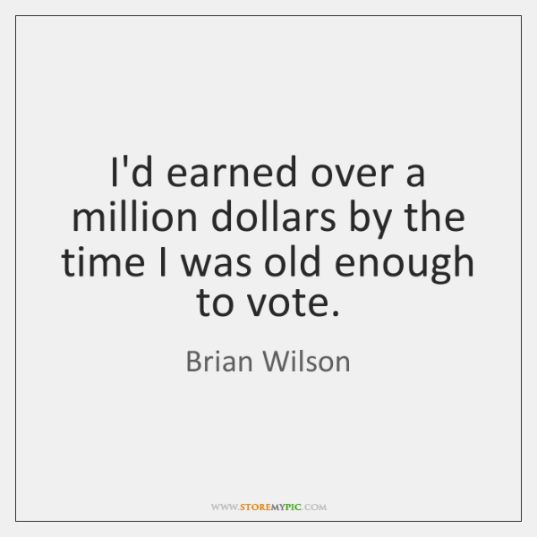 I'd earned over a million dollars by the time I was old ...