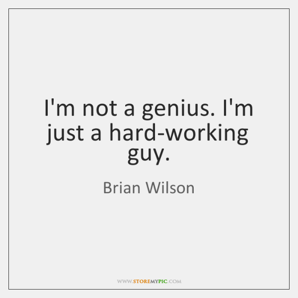 I'm not a genius. I'm just a hard-working guy.