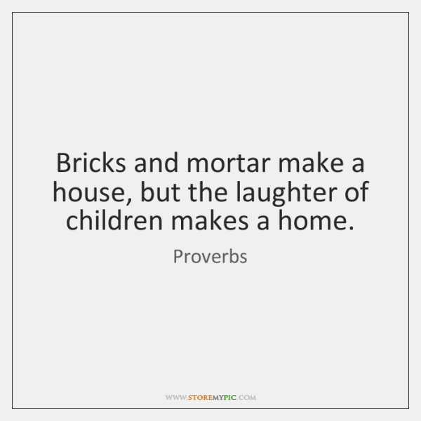 Bricks and mortar make a house, but the laughter of children makes ...