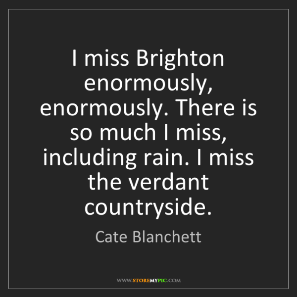 Cate Blanchett: I miss Brighton enormously, enormously. There is so much...