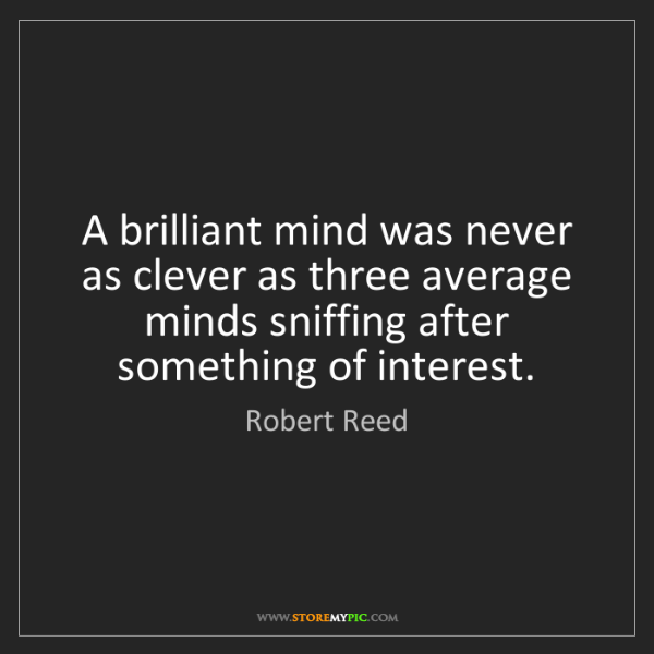 Robert Reed: A brilliant mind was never as clever as three average...