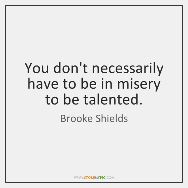 You don't necessarily have to be in misery to be talented.