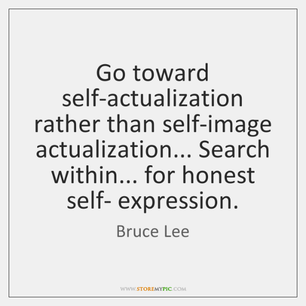 Go toward self-actualization rather than self-image actualization... Search within... for honest sel